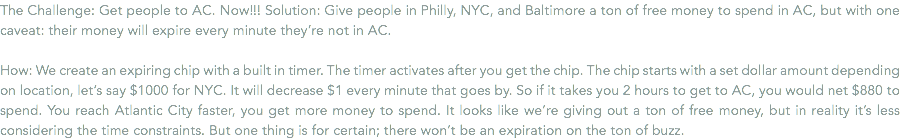 The Challenge: Get people to AC. Now!!! Solution: Give people in Philly, NYC, and Baltimore a ton of free money to spend in AC, but with one caveat: their money will expire every minute they're not in AC. How: We create an expiring chip with a built in timer. The timer activates after you get the chip. The chip starts with a set dollar amount depending on location, let's say $1000 for NYC. It will decrease $1 every minute that goes by. So if it takes you 2 hours to get to AC, you would net $880 to spend. You reach Atlantic City faster, you get more money to spend. It looks like we're giving out a ton of free money, but in reality it's less considering the time constraints. But one thing is for certain; there won't be an expiration on the ton of buzz.